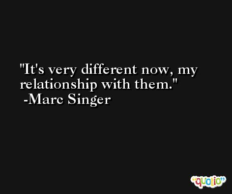 It's very different now, my relationship with them. -Marc Singer