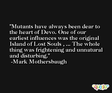 Mutants have always been dear to the heart of Devo. One of our earliest influences was the original Island of Lost Souls , ... The whole thing was frightening and unnatural and disturbing. -Mark Mothersbaugh