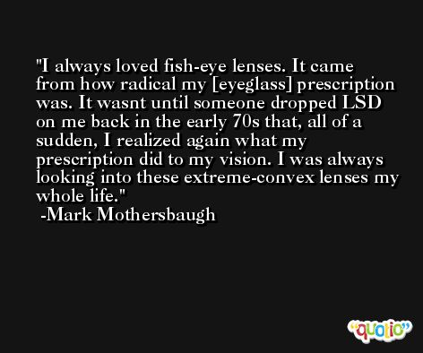 I always loved fish-eye lenses. It came from how radical my [eyeglass] prescription was. It wasnt until someone dropped LSD on me back in the early 70s that, all of a sudden, I realized again what my prescription did to my vision. I was always looking into these extreme-convex lenses my whole life. -Mark Mothersbaugh