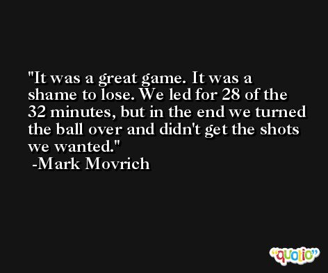 It was a great game. It was a shame to lose. We led for 28 of the 32 minutes, but in the end we turned the ball over and didn't get the shots we wanted. -Mark Movrich