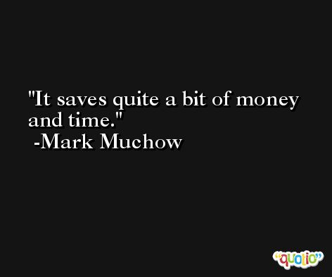 It saves quite a bit of money and time. -Mark Muchow