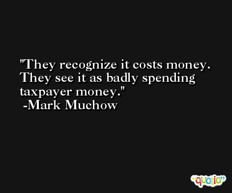 They recognize it costs money. They see it as badly spending taxpayer money. -Mark Muchow