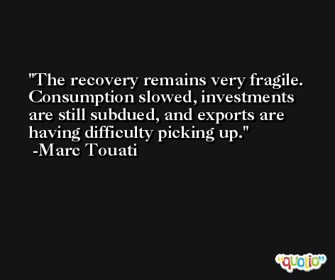 The recovery remains very fragile. Consumption slowed, investments are still subdued, and exports are having difficulty picking up. -Marc Touati