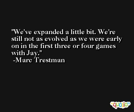We've expanded a little bit. We're still not as evolved as we were early on in the first three or four games with Jay. -Marc Trestman