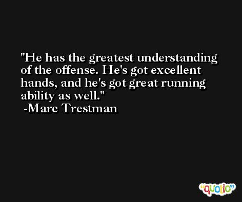 He has the greatest understanding of the offense. He's got excellent hands, and he's got great running ability as well. -Marc Trestman