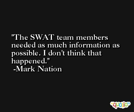 The SWAT team members needed as much information as possible. I don't think that happened. -Mark Nation