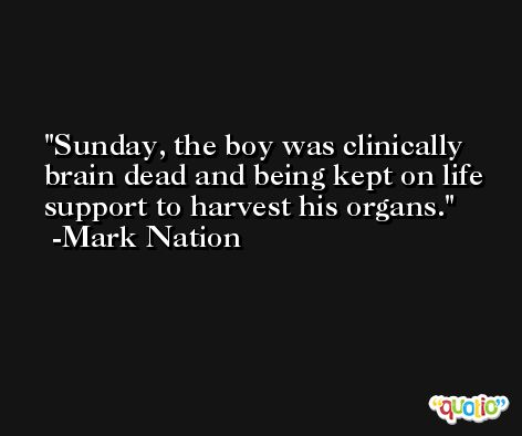 Sunday, the boy was clinically brain dead and being kept on life support to harvest his organs. -Mark Nation