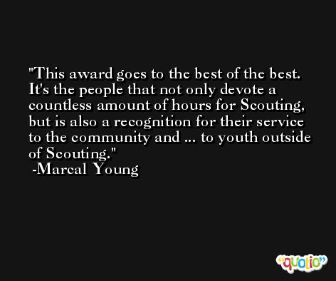 This award goes to the best of the best. It's the people that not only devote a countless amount of hours for Scouting, but is also a recognition for their service to the community and ... to youth outside of Scouting. -Marcal Young