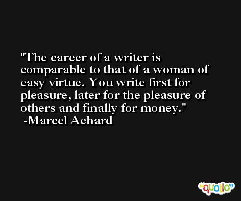 The career of a writer is comparable to that of a woman of easy virtue. You write first for pleasure, later for the pleasure of others and finally for money. -Marcel Achard