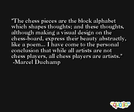 The chess pieces are the block alphabet which shapes thoughts; and these thoughts, although making a visual design on the chess-board, express their beauty abstractly, like a poem... I have come to the personal conclusion that while all artists are not chess players, all chess players are artists. -Marcel Duchamp