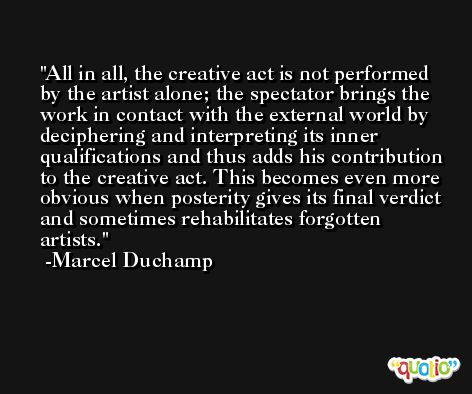 All in all, the creative act is not performed by the artist alone; the spectator brings the work in contact with the external world by deciphering and interpreting its inner qualifications and thus adds his contribution to the creative act. This becomes even more obvious when posterity gives its final verdict and sometimes rehabilitates forgotten artists. -Marcel Duchamp