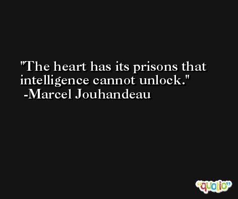 The heart has its prisons that intelligence cannot unlock. -Marcel Jouhandeau
