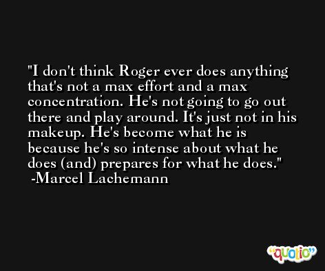 I don't think Roger ever does anything that's not a max effort and a max concentration. He's not going to go out there and play around. It's just not in his makeup. He's become what he is because he's so intense about what he does (and) prepares for what he does. -Marcel Lachemann