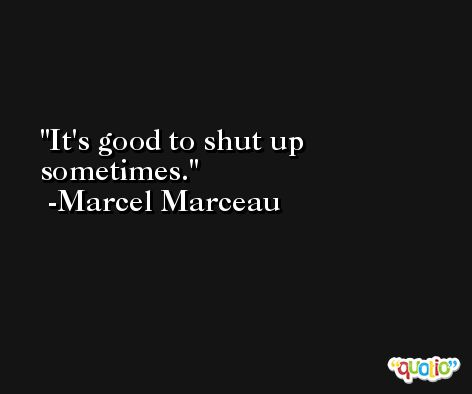 It's good to shut up sometimes. -Marcel Marceau