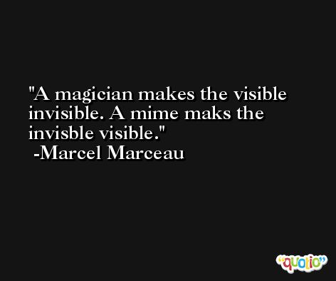 A magician makes the visible invisible. A mime maks the invisble visible. -Marcel Marceau