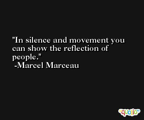 In silence and movement you can show the reflection of people. -Marcel Marceau