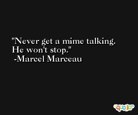 Never get a mime talking. He won't stop. -Marcel Marceau