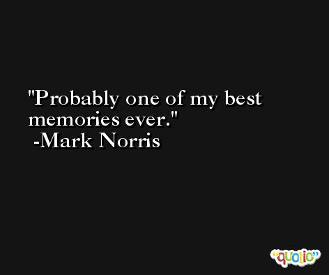 Probably one of my best memories ever. -Mark Norris