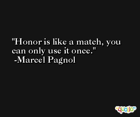 Honor is like a match, you can only use it once. -Marcel Pagnol