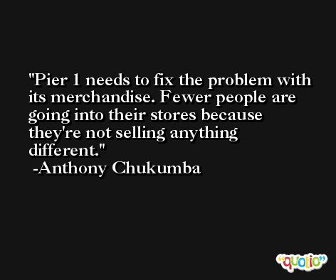 Pier 1 needs to fix the problem with its merchandise. Fewer people are going into their stores because they're not selling anything different. -Anthony Chukumba