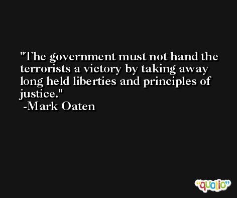 The government must not hand the terrorists a victory by taking away long held liberties and principles of justice. -Mark Oaten