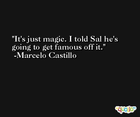 It's just magic. I told Sal he's going to get famous off it. -Marcelo Castillo