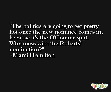 The politics are going to get pretty hot once the new nominee comes in, because it's the O'Connor spot. Why mess with the Roberts' nomination? -Marci Hamilton
