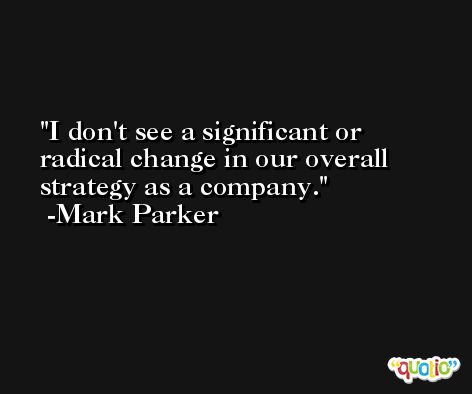 I don't see a significant or radical change in our overall strategy as a company. -Mark Parker