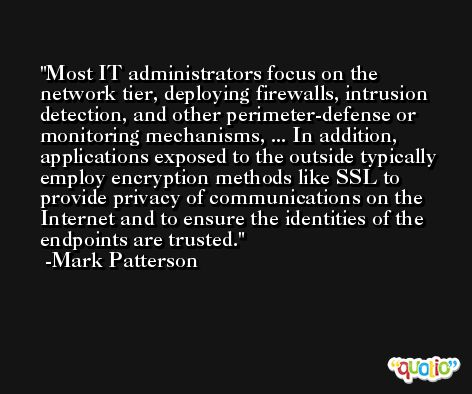 Most IT administrators focus on the network tier, deploying firewalls, intrusion detection, and other perimeter-defense or monitoring mechanisms, ... In addition, applications exposed to the outside typically employ encryption methods like SSL to provide privacy of communications on the Internet and to ensure the identities of the endpoints are trusted. -Mark Patterson