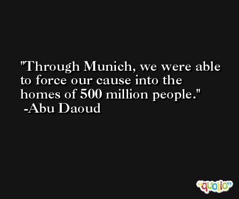 Through Munich, we were able to force our cause into the homes of 500 million people. -Abu Daoud