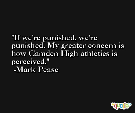 If we're punished, we're punished. My greater concern is how Camden High athletics is perceived. -Mark Pease