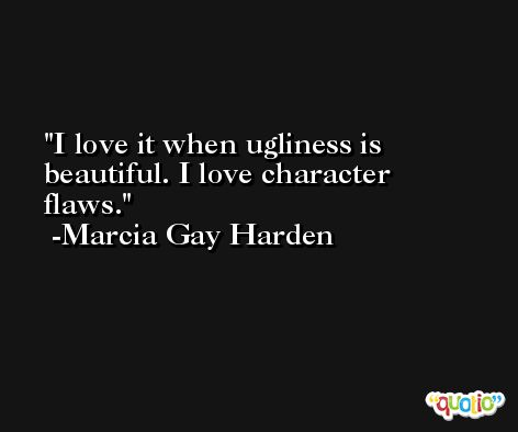 I love it when ugliness is beautiful. I love character flaws. -Marcia Gay Harden