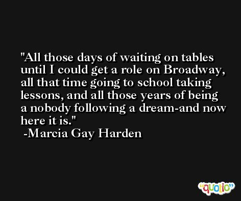 All those days of waiting on tables until I could get a role on Broadway, all that time going to school taking lessons, and all those years of being a nobody following a dream-and now here it is. -Marcia Gay Harden