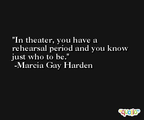 In theater, you have a rehearsal period and you know just who to be. -Marcia Gay Harden