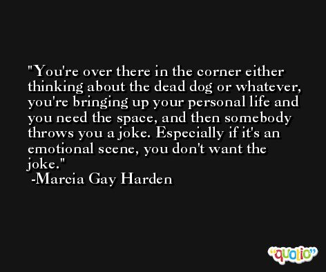You're over there in the corner either thinking about the dead dog or whatever, you're bringing up your personal life and you need the space, and then somebody throws you a joke. Especially if it's an emotional scene, you don't want the joke. -Marcia Gay Harden