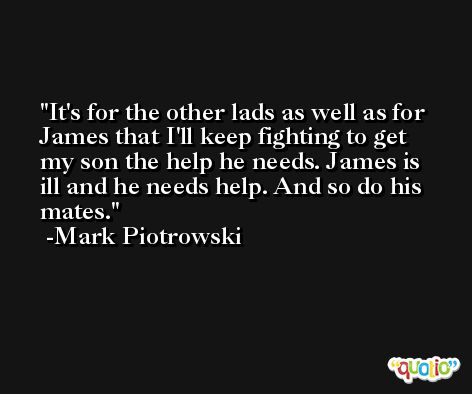 It's for the other lads as well as for James that I'll keep fighting to get my son the help he needs. James is ill and he needs help. And so do his mates. -Mark Piotrowski