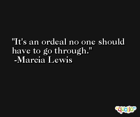 It's an ordeal no one should have to go through. -Marcia Lewis