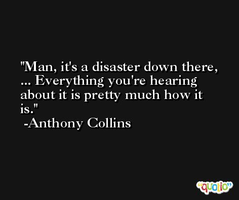 Man, it's a disaster down there, ... Everything you're hearing about it is pretty much how it is. -Anthony Collins