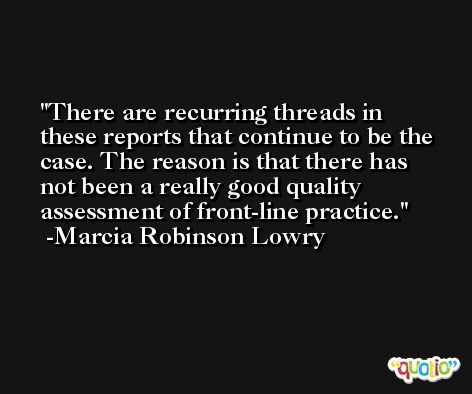 There are recurring threads in these reports that continue to be the case. The reason is that there has not been a really good quality assessment of front-line practice. -Marcia Robinson Lowry