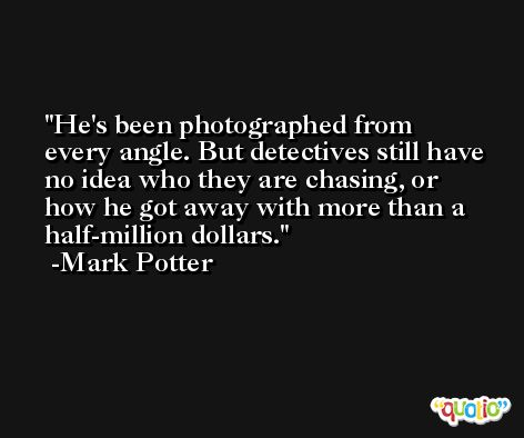 He's been photographed from every angle. But detectives still have no idea who they are chasing, or how he got away with more than a half-million dollars. -Mark Potter