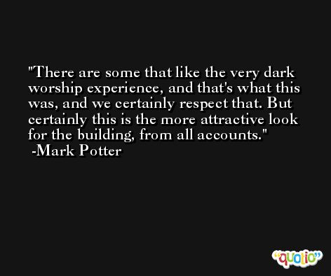 There are some that like the very dark worship experience, and that's what this was, and we certainly respect that. But certainly this is the more attractive look for the building, from all accounts. -Mark Potter