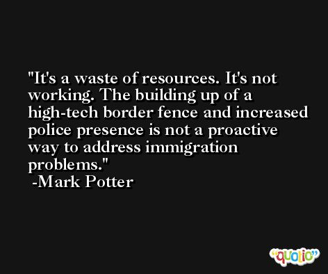 It's a waste of resources. It's not working. The building up of a high-tech border fence and increased police presence is not a proactive way to address immigration problems. -Mark Potter