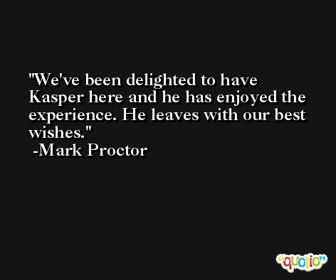 We've been delighted to have Kasper here and he has enjoyed the experience. He leaves with our best wishes. -Mark Proctor