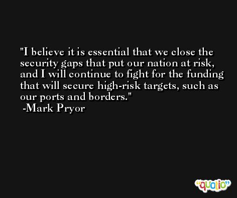 I believe it is essential that we close the security gaps that put our nation at risk, and I will continue to fight for the funding that will secure high-risk targets, such as our ports and borders. -Mark Pryor