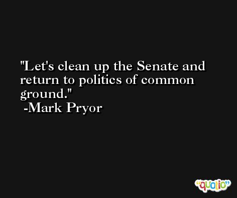 Let's clean up the Senate and return to politics of common ground. -Mark Pryor