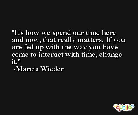It's how we spend our time here and now, that really matters. If you are fed up with the way you have come to interact with time, change it. -Marcia Wieder
