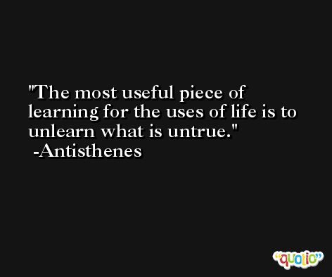The most useful piece of learning for the uses of life is to unlearn what is untrue. -Antisthenes