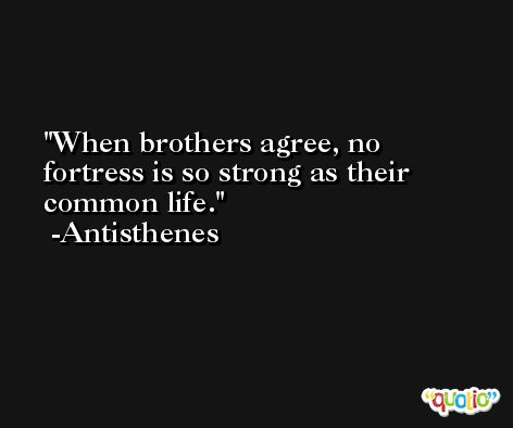 When brothers agree, no fortress is so strong as their common life. -Antisthenes