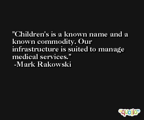 Children's is a known name and a known commodity. Our infrastructure is suited to manage medical services. -Mark Rakowski