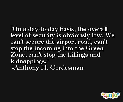 On a day-to-day basis, the overall level of security is obviously low. We can't secure the airport road, can't stop the incoming into the Green Zone, can't stop the killings and kidnappings. -Anthony H. Cordesman